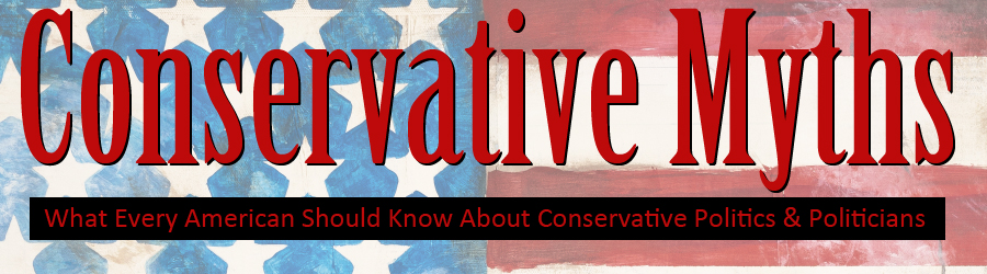 Conservative Myths - What Every American Should Know About Republican Politics & Politicians